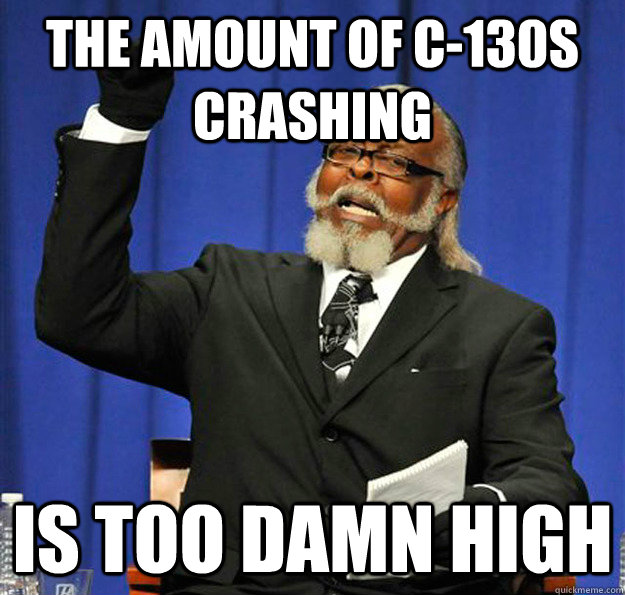the amount of c130s crashing is too damn high - Jimmy McMillan