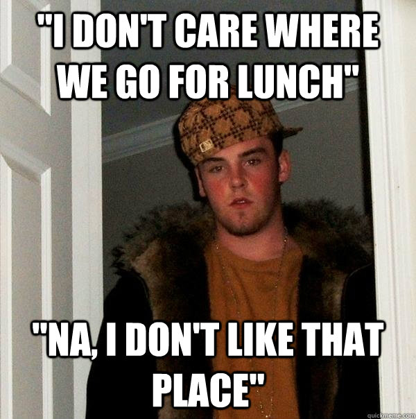 i dont care where we go for lunch na i dont like that  - Scumbag Steve