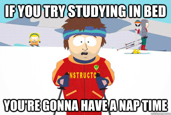 if you try studying in bed youre gonna have a nap time  - Super Cool Ski Instructor