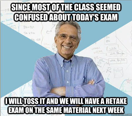 since most of the class seemed confused about todays exam i - Good guy professor