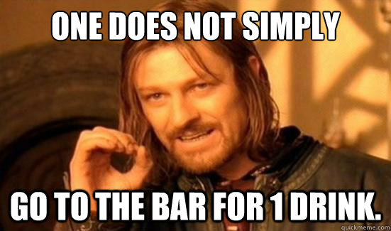 one does not simply go to the bar for 1 drink - Boromir