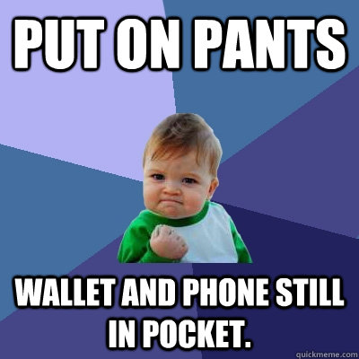 put on pants wallet and phone still in pocket - Success Kid