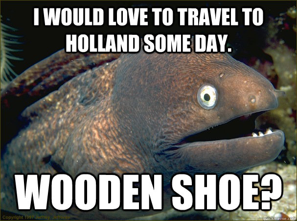 i would love to travel to holland some day wooden shoe - Bad Joke Eel