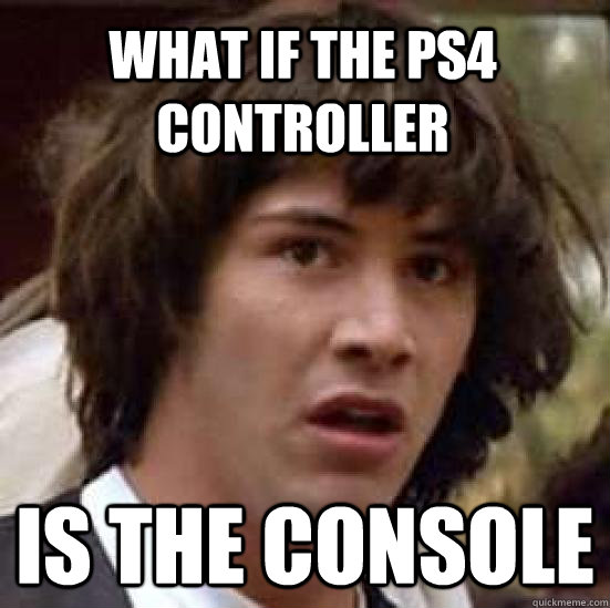 what if the ps4 controller is the console - conspiracy keanu