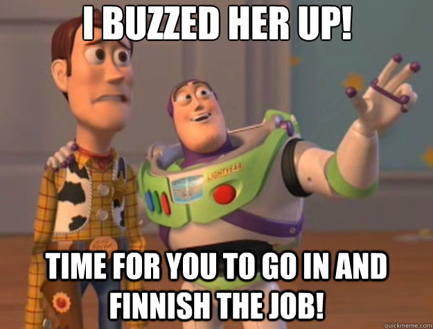 i buzzed her up time for you to go in and finnish the job - Toy Story