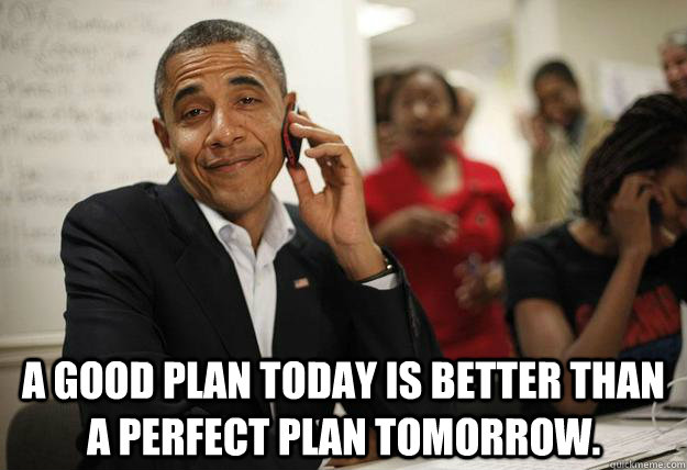 a good plan today is better than a perfect plan tomorrow  - Obama Phone
