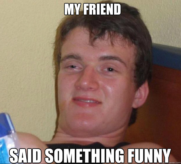 my friend said something funny - 10 Guy