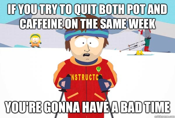 If you try to quit both pot and caffeine on the same week Yo - Super Cool Ski Instructor
