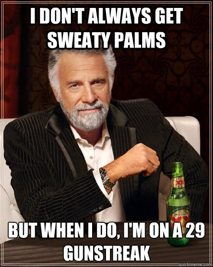 i dont always get sweaty palms but when i do im on a 29 g - The Most Interesting Man In The World