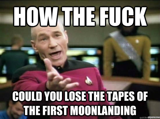 how the fuck could you lose the tapes of the first moonlandi - Annoyed Picard HD