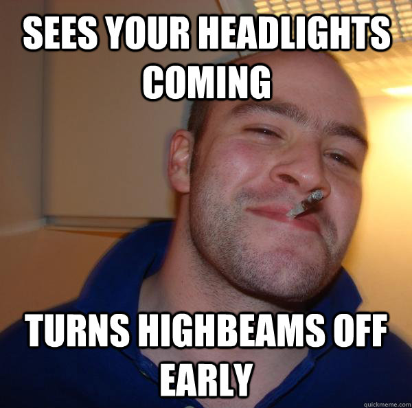 sees your headlights coming turns highbeams off early - Good Guy Greg