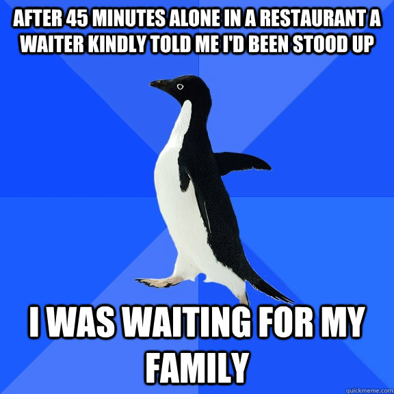 after 45 minutes alone in a restaurant a waiter kindly told  - Socially Awkward Penguin