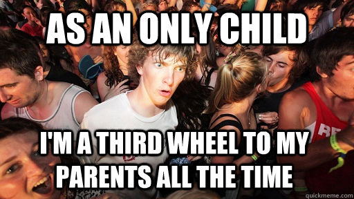 as an only child im a third wheel to my parents all the tim - Sudden Clarity Clarence