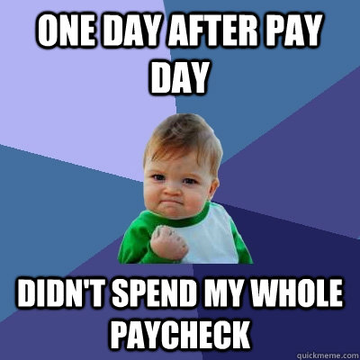 one day after pay day didnt spend my whole paycheck - Success Kid
