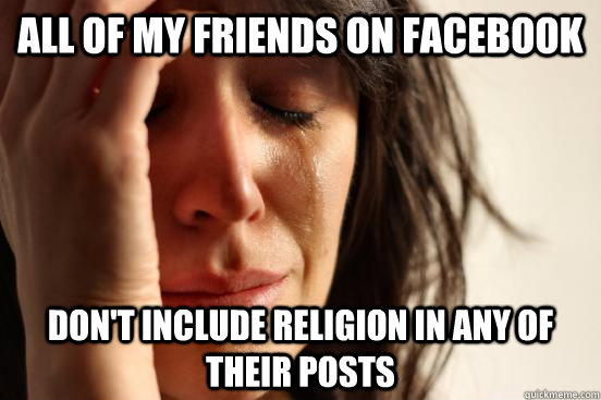 all of my friends on facebook dont include religion in any  - First World Problems