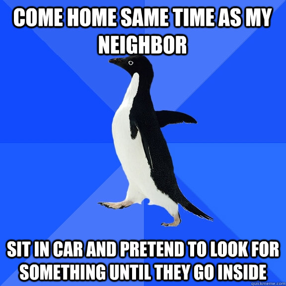 come home same time as my neighbor sit in car and pretend to - Socially Awkward Penguin