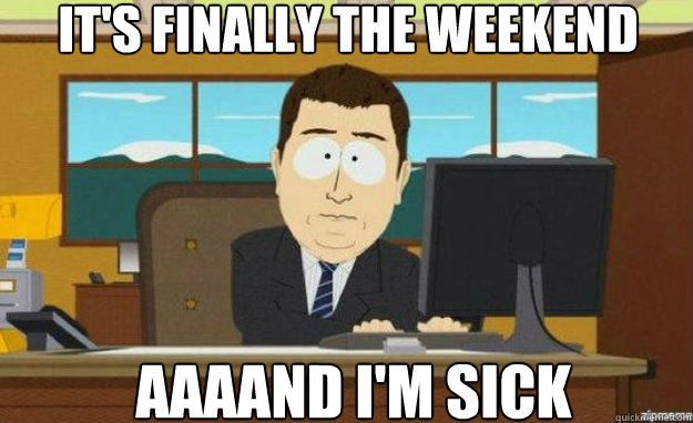its finally the weekend aaaand im sick - aaaand its gone