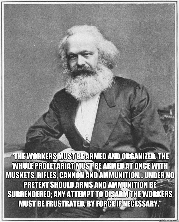 the workers must be armed and organized the whole proletar - Good Guy Karl Marx