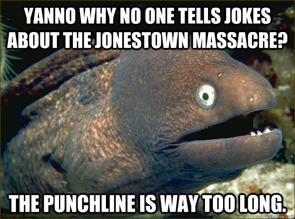 yanno why no one tells jokes about the jonestown massacre t - Bad Joke Eel
