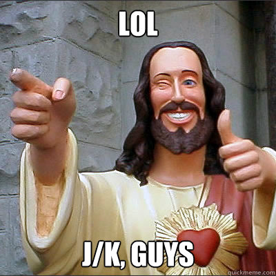 lol jk guys - Buddy jesus