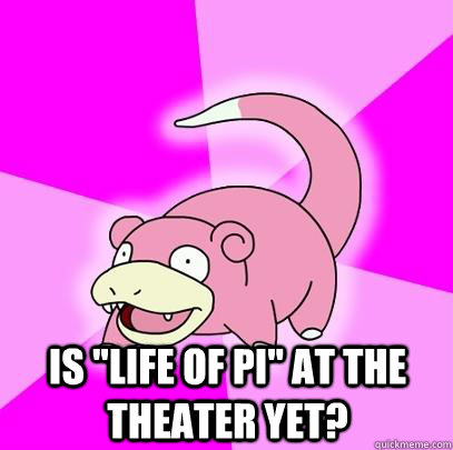 is life of pi at the theater yet - Slowpoke