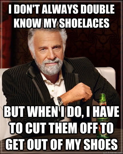 i dont always double know my shoelaces but when i do i hav - The Most Interesting Man In The World