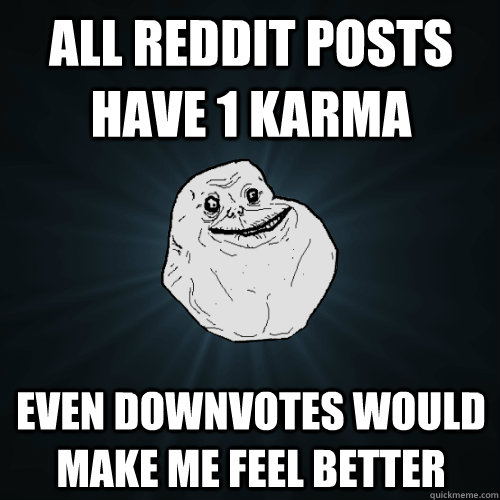 all reddit posts have 1 karma even downvotes would make me f - Forever Alone