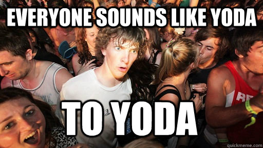 everyone sounds like yoda to yoda - Sudden Clarity Clarence