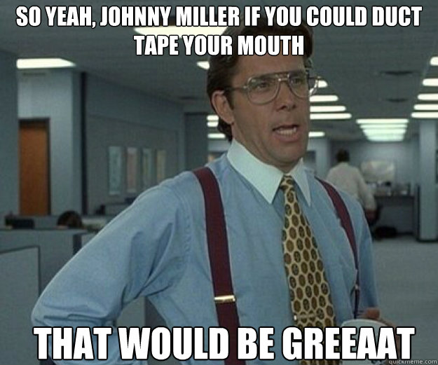 so yeah johnny miller if you could duct tape your mouth tha - that would be great