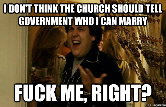 i dont think the church should tell government who i can ma - fuckmeright