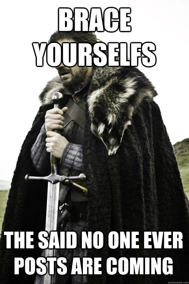 brace yourselfs the said no one ever posts are coming - Winter is coming