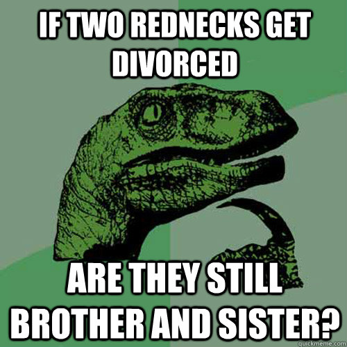 if two rednecks get divorced are they still brother and sis - Philosoraptor