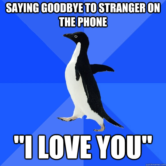 saying goodbye to stranger on the phone i love you - Socially Awkward Penguin