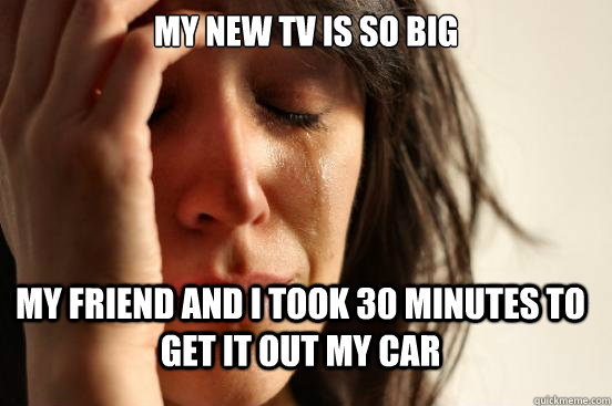 my new tv is so big my friend and i took 30 minutes to get i - FirstWorldProblems