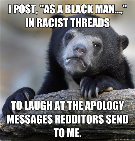 i post as a black man in racist threads to laugh at t - Confession Bear