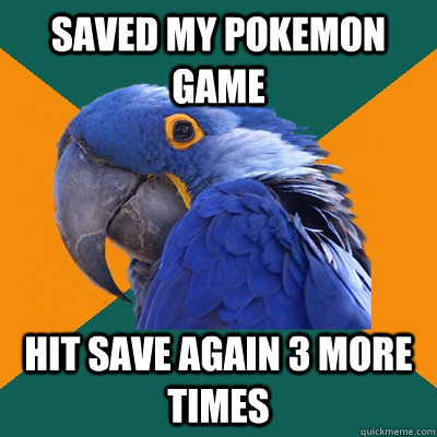 saved my pokemon game hit save again 3 more times - Paranoid Parrot