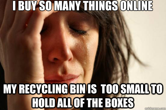i buy so many things online my recycling bin is too small t - First World Problems