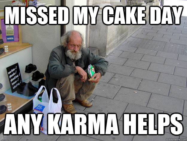 missed my cake day any karma helps -