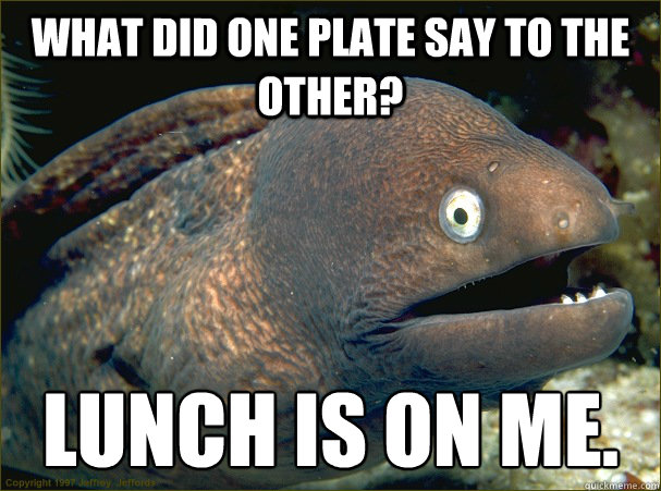 what did one plate say to the other lunch is on me - Bad Joke Eel
