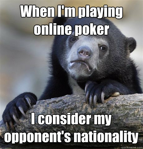 when im playing online poker i consider my opponents natio - Confession Bear