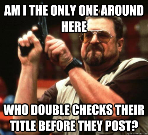am i the only one around here who double checks their title  - Am I The Only One Around Here