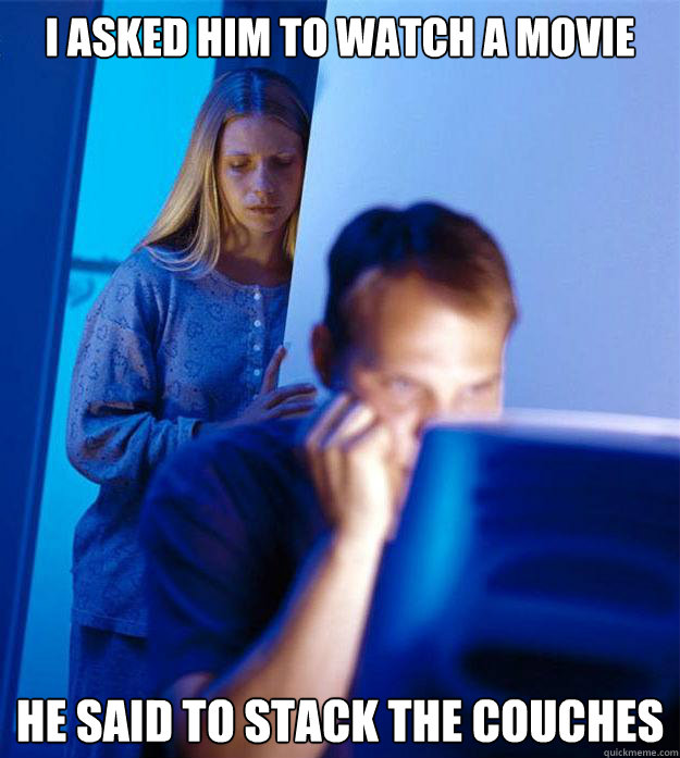 i asked him to watch a movie he said to stack the couches - Redditors Wife