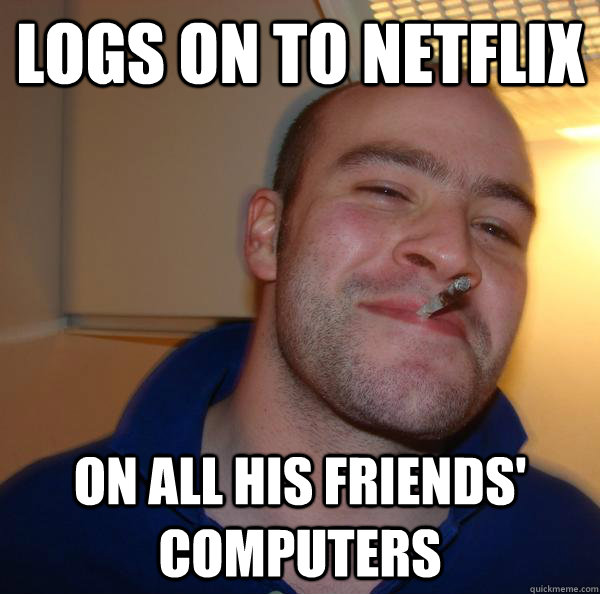 logs on to netflix on all his friends computers - Good Guy Greg