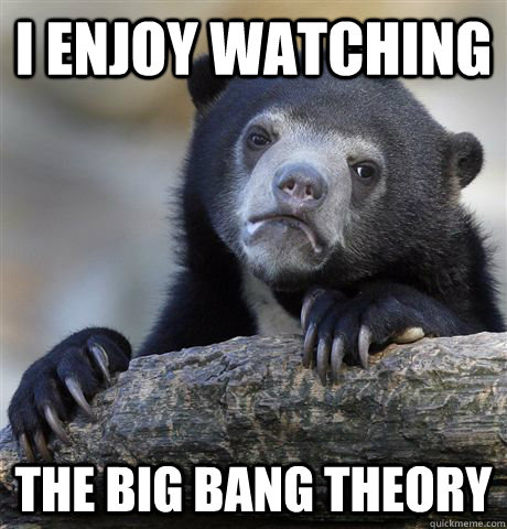 i enjoy watching the big bang theory - confessionbear