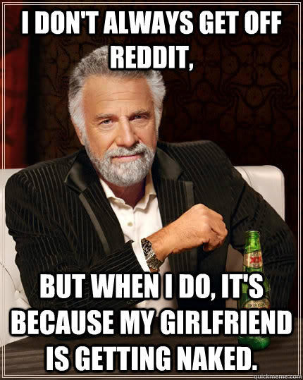 i dont always get off reddit but when i do its because m - The Most Interesting Man In The World