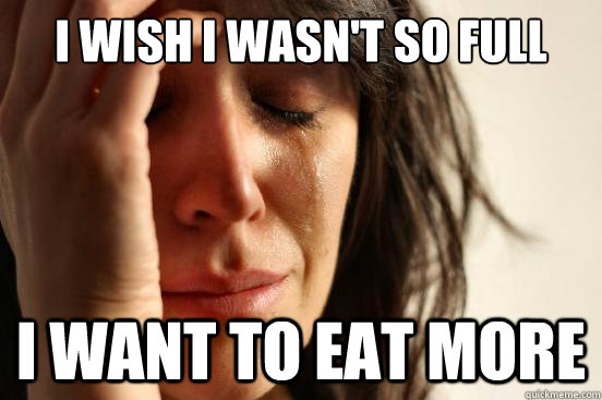 i wish i wasnt so full i want to eat more - First World Problems