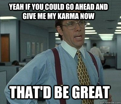 yeah if you could go ahead and give me my karma now thatd b - Bill Lumbergh
