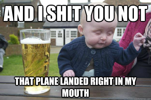 and i shit you not that plane landed right in my mouth - drunk baby