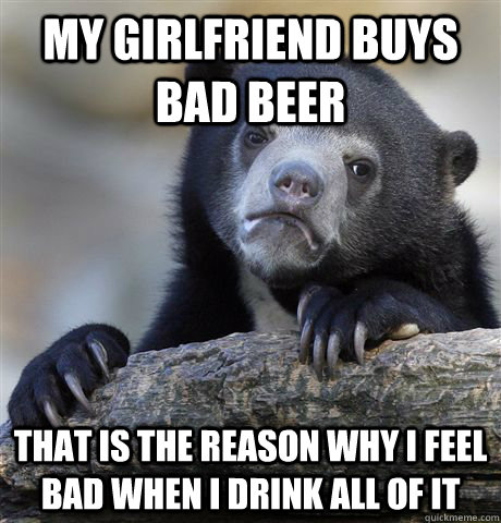 my girlfriend buys bad beer that is the reason why i feel ba - confessionbear