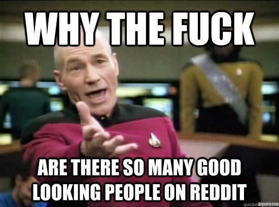 why the fuck are there so many good looking people on reddit - Annoyed Picard HD
